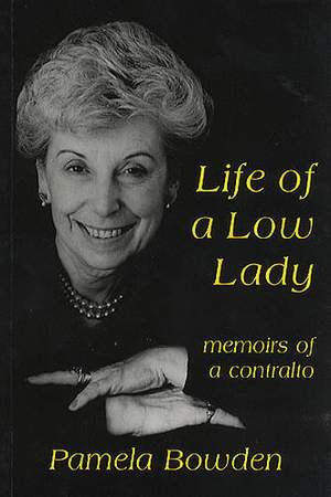 Pamela Bowden: Life Of A Low Lady - Memoirs Of A Contralto