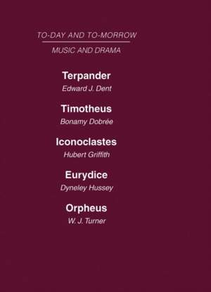 Today and Tomorrow Volume 24 Music and Drama: Terpander or Music and the Future  Timotheus: the Future of the Theatre  Iconoclastes or the Future of Shakespeare  Eurydice or the Nature of Opera  Orpheus or the Music of the Future