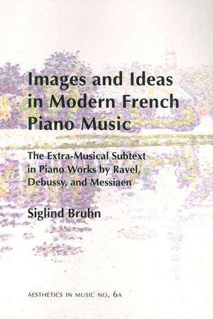 Images and Ideas in Modern French Piano Music - The Extra-Musical Subtext in Piano Works by Ravel, Debussy, and Messiaen
