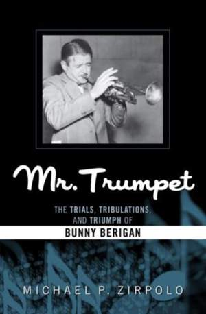 Mr. Trumpet: The Trials, Tribulations, and Triumph of Bunny Berigan