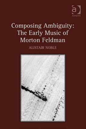 Composing Ambiguity: The Early Music of Morton Feldman