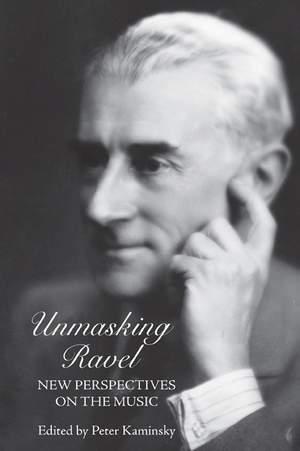 Unmasking Ravel - New Perspectives on the Music