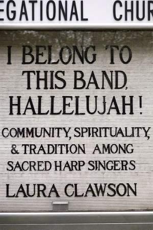 I Belong to This Band, Hallelujah!: Community, Spirituality, and Tradition among Sacred Harp Singers