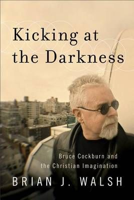 Kicking at the Darkness: Bruce Cockburn and the Christian Imagination