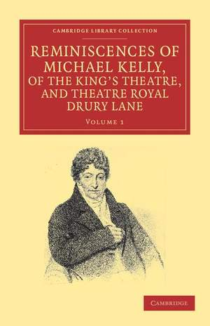 Reminiscences of Michael Kelly, of the King's Theatre, and Theatre Royal Drury Lane Volume 1