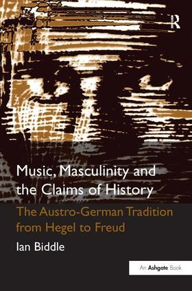 Music, Masculinity and the Claims of History: The Austro-German Tradition from Hegel to Freud