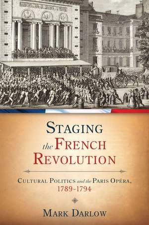 Staging the French Revolution: Cultural Politics and the Paris Opera, 1789-1794
