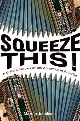 Squeeze This!: A Cultural History of the Accordion in America