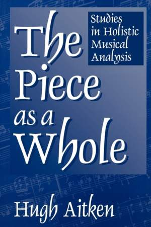 The Piece as a Whole: Studies in Holistic Musical Analysis