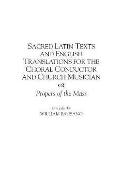 Sacred Latin Texts and English Translations for the Choral Conductor and Church Musician: Propers of the Mass
