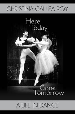 Here Today, Gone Tomorrow: A Life in Dance