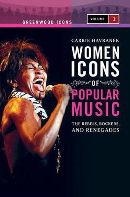 Women Icons of Popular Music [2 volumes]: The Rebels, Rockers, and Renegades