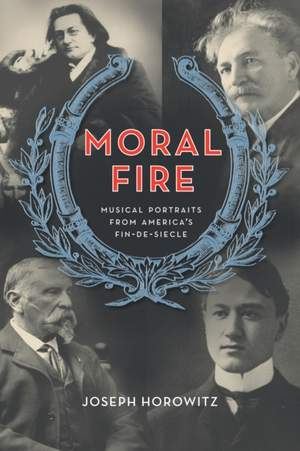 Moral Fire: Musical Portraits from America's Fin de Siecle