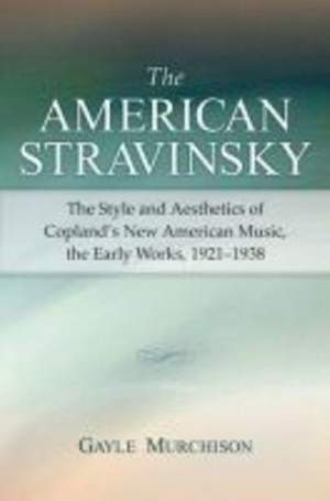 The American Stravinsky: The Style and Aesthetics of Copland's New American Music, the Early Works, 1921-1938