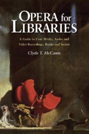Opera for Libraries: A Guide to Core Works, Audio and Video Recordings, Books and Serials