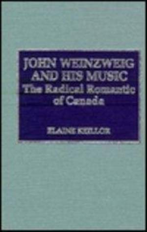 John Weinzweig and His Music: The Radical Romantic of Canada