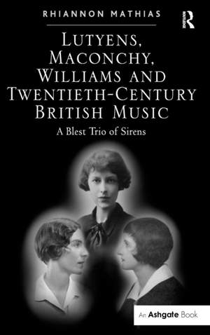 Lutyens, Maconchy, Williams and Twentieth-Century British Music: A Blest Trio of Sirens