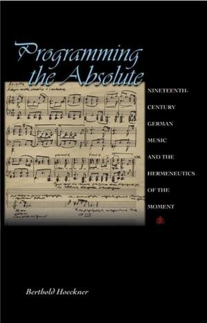 Programming the Absolute: Nineteenth-Century German Music and the Hermeneutics of the Moment