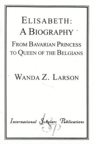 Elisabeth: A Biography: From Bavarian Princess to Queen of the Belgians