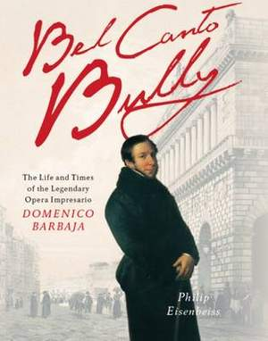 Bel Canto Bully: The Life and Times of the Legendary Opera Impresario Domenico Barbaja