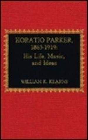 Horatio Parker, 1863-1919: A Study of Life and Music