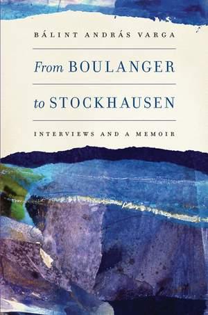 From Boulanger to Stockhausen - Interviews and a Memoir
