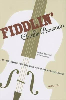 Fiddlin' Charlie Bowman: An East Tennessee Old-Time Music Pioneer and His Musical Family
