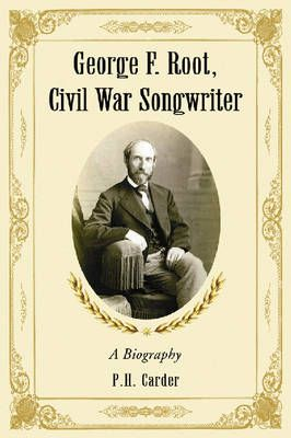 George F. Root, Civil War Songwriter: A Biography
