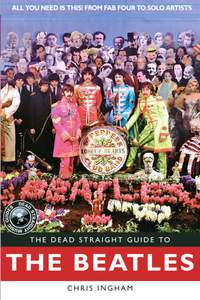 The Dead Straight Guide to The Beatles: All You Need is This! From Fab Four to Solo Artists