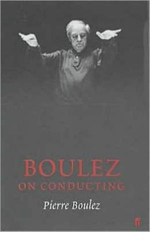 Boulez on Conducting: Conversation with Cecile Gilly