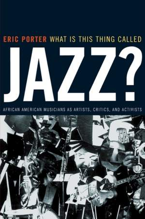 What Is This Thing Called Jazz?: African American Musicians as Artists, Critics, and Activists