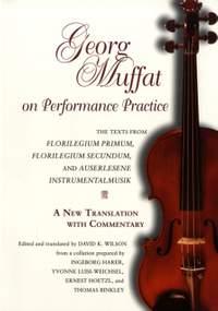 Georg Muffat on Performance Practice: The Texts from Florilegium Primum, Florilegium Secundum, and Auserlesene Instrumentalmusik-A New Translation with Commentary