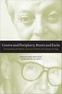 Centre and Periphery, Roots and Exile: Interpreting the Music of Istvan Anhalt, Gyoergy Kurtag, and Sandor Veress