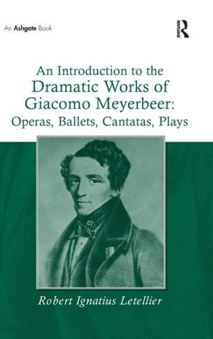 An Introduction to the Dramatic Works of Giacomo Meyerbeer: Operas, Ballets, Cantatas, Plays