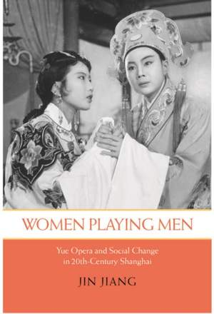 Women Playing Men: Yue Opera and Social Change in Twentieth-Century Shanghai