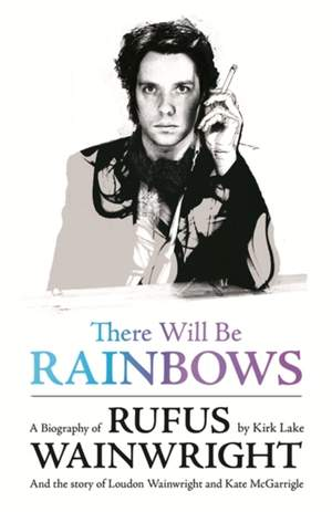 There Will Be Rainbows: A Biography of Rufus Wainwright: And the Story of Loudon Wainwright and Kate McGarrigle