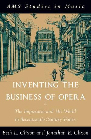 Inventing the Business of Opera: The Impresario and His World in Seventeenth-Century Venice
