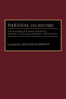 Parsifal on Record: A Discography of Complete Recordings, Selections, and Excerpts of Wagner's Music Drama