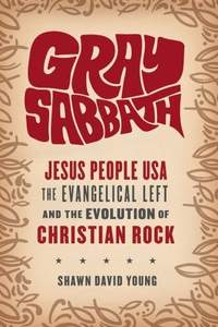 Gray Sabbath: Jesus People USA, the Evangelical Left, and the Evolution of Christian Rock