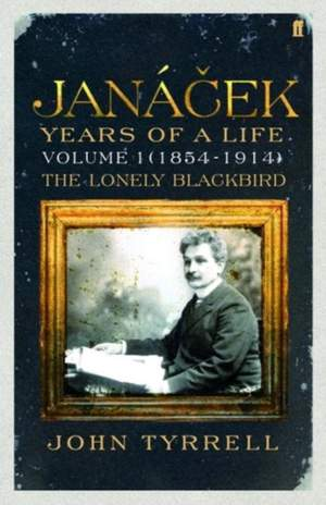 Janacek: Years of a Life Volume 1 (1854-1914): The Lonely Blackbird