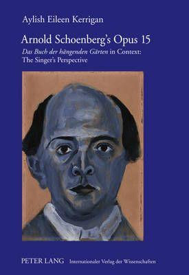 "Arnold Schoenberg's Opus 15: ""Das Buch der haengenden Gaerten"" in Context: The Singer's Perspective"