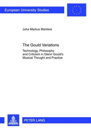 The Gould Variations: Technology, Philosophy and Criticism in Glenn Gould's Musical Thought and Practice
