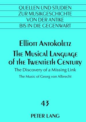 The Musical Language of the Twentieth Century: The Discovery of a Missing Link- The Music of Georg von Albrecht