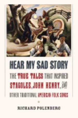 """Hear My Sad Story: The True Tales That Inspired """"Stagolee,"""" """"John Henry,"""" and Other Traditional American Folk Songs"""