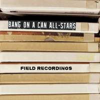 Bang on a Can All-Stars: Field Recordings
