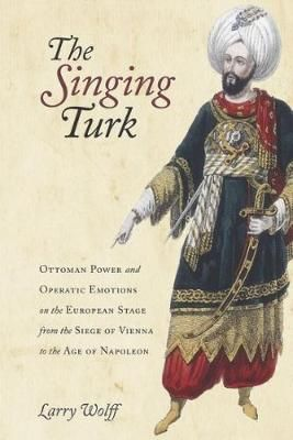 The Singing Turk: Ottoman Power and Operatic Emotions on the European Stage from the Siege of Vienna to the Age of Napoleon