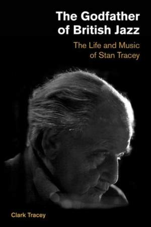 Godfather of British Jazz: The Life and Music of Stan Tracey