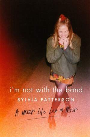 I'm Not with the Band: A Writer's Life Lost in Music