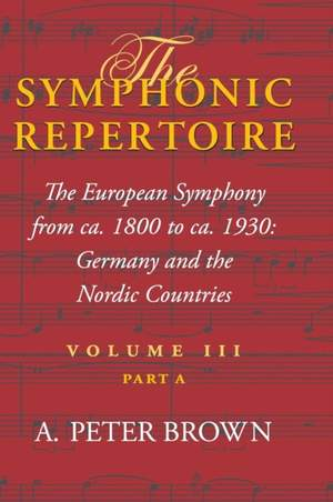 The Symphonic Repertoire, Volume III Part A: The European Symphony from ca. 1800 to ca. 1930: Germany and the Nordic Countries
