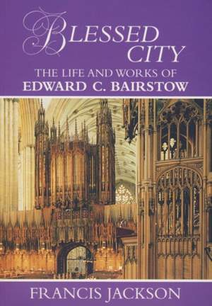Blessed City: The Life and Works of Edward C. Bairstow